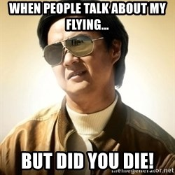 Mr. Chow2 - When people talk about my flying... but did you die!