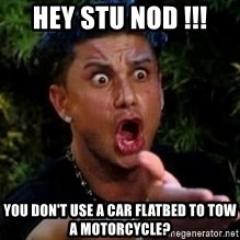 Jersey Shore guy - hey STU NOD !!! you don't use a car flatbed to tow a motorcycle?