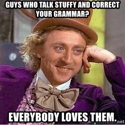 Oh so you're - Guys who talk stuffy and correct your Grammar? Everybody loves them.
