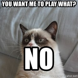 Grumpy cat good - You want me to play what? no