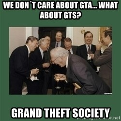 laughing politician - WE DON´T CARE ABOUT GTA... WHAT ABOUT GTS? GRAND THEFT SOCIETY