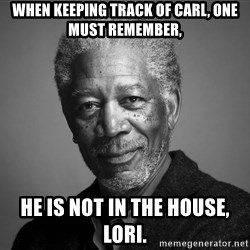 Morgan Freemann - When keeping track of carl, one must remember, he is not in the house, lori.