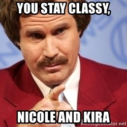 You stay classy - you stay classy, nicole and kira