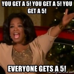The Giving Oprah - you get a 5! you get a 5! you get a 5! Everyone gets a 5!