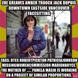 ZOE GREAVES DOWNTOWN EASTSIDE VANCOUVER - ZOE GREAVES AMBER TROOCK jack dupuis downtown eastside vancouver facesitting Tags: dtes robertpickton patriciajohnson missingwomencommission marionbryce. The mother of ...... Pamela Masik is working on a project of similar proportions.