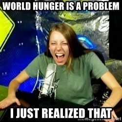 Unfunny/Uninformed Podcast Girl - world hunger is a problem I just realized that