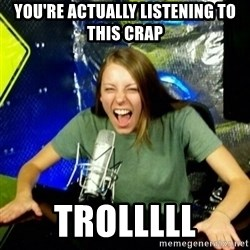 Unfunny/Uninformed Podcast Girl - you're actually listening to this crap trolllll