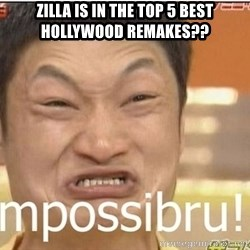 Impossibru Guy - zilla is in the top 5 best hollywood remakes??