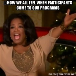 The Giving Oprah - 	How we all feel when participants come to our programs