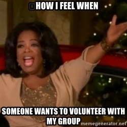 The Giving Oprah - 	How I feel when someone wants to volunteer with my group
