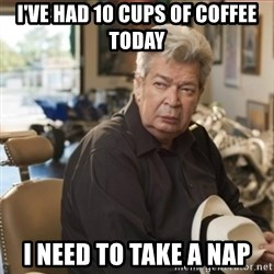 old man pawn stars - I've had 10 cups of coffee today I need to take a nap