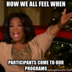 The Giving Oprah - How we all feel when participants come to our programs