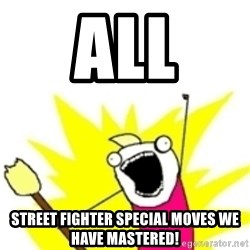 x all the y - all street fighter special moves we have mastered!