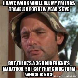 Carl Spackler - i have work while all my friends traveled for new year's eve but there's a 36 hour friend's marathon, so i got that going form which is nice