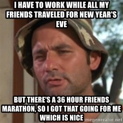 Carl Spackler - i have to work while all my friends traveled for new year's eve  but there's a 36 hour friends marathon, so i got that going for me which is nice