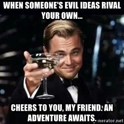 Gatsby Gatsby - when someone's evil ideas rival your own... cheers to you, my friend. an adventure awaits.