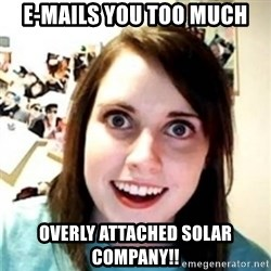OAG - e-mails you too much overly attached solar company!!