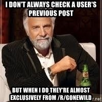 I don't always guy meme - I don't always check a user's previous post but when i do they're almost exclusively from /r/gonewild