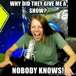Unfunny/Uninformed Podcast Girl - why did they give me a show? nobody knowS!