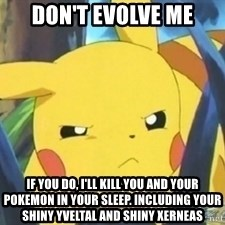 Unimpressed Pikachu - don't evolve me if you do, i'll kill you and your pokemon in your sleep. Including your shiny Yveltal and shiny Xerneas