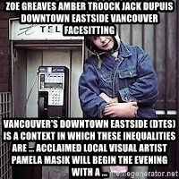 ZOE GREAVES TIMMINS ONTARIO - ZOE GREAVES AMBER TROOCK jack dupuis downtown eastside vancouver facesitting Vancouver's Downtown Eastside (DTES) is a context in which these inequalities are ... Acclaimed local visual artist Pamela Masik will begin the evening with a ...