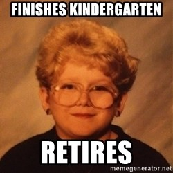 60 Year-Old Girl - Finishes kindergarten Retires