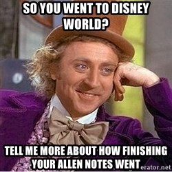 Oh so you're - So you went to Disney world? Tell me more about how finishing your allen notes went