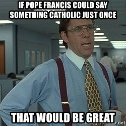 that would be great guy - if pope francis could say something catholic just once that would be great