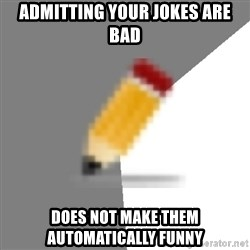 Advice Edit Button - Admitting your jokes are bad does not make them automatically funny
