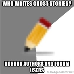 Advice Edit Button - Who writes ghost stories? Horror authors and forum users