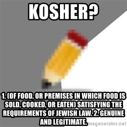 Advice Edit Button - Kosher? 1. (of food, or premises in which food is sold, cooked, or eaten) satisfying the requirements of Jewish law. 2. genuine and legitimate.