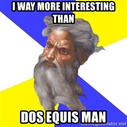 God - i way more interesting than dos equis man