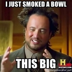 ancient alien guy - I just smoked a bowl this big