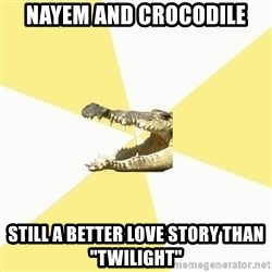 "Classics Crocodile - NAYEM AND CROCODILE STILL A BETTER LOVE STORY THAN ""TWILIGHT"""