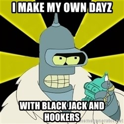 Bender IMHO - i make my own dayz with black jack and hookers