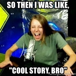 "Unfunny/Uninformed Podcast Girl - so then I was like, ""cool story, bro"""