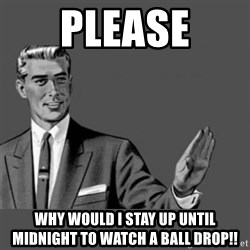 Kill Yourself NoCaption - PLEASE Why would I stay up until midnight to watch a ball drop!!
