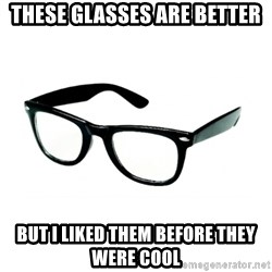 hipster glasses - These glasses are better but i liked them before they were cool