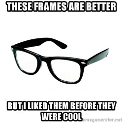 hipster glasses - These frames are better but I liked them before they were cool