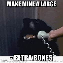 Hello This is Dog - Make mine a large - extra bones