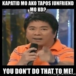 You don't do that to me meme - KAPATID MO ako tapos iunfriend mo ko? you don't do that to me!