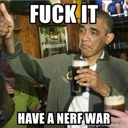 obama fuck it - Fuck it have a nerf war