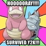 Slowbro - Hoooooray!!!! Survived Y2K!!!