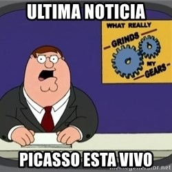 What really grinds my gears - ultima noticia picasso esta vivo