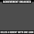 Achievement Unlocked - Achievement unlocked Killed a rodent with one look