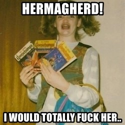 Original Ermahgerd - HErmaGHERD! I would totally fuck her..