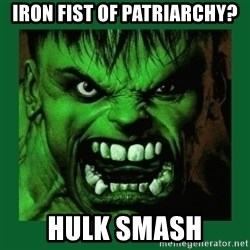 Hulk SMASH - iron fist of patriarchy? hulk smash
