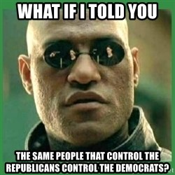 Matrix Morpheus - What if I told you The same people that control the republicans control the democrats?