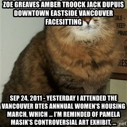 ZOE GREAVES DTES VANCOUVER - ZOE GREAVES AMBER TROOCK jack dupuis downtown eastside vancouver facesitting Sep 24, 2011 - Yesterday I attended the Vancouver DTES Annnual Women's Housing March, which ... I'm reminded of Pamela Masik's controversial art exhibit, ...