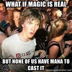 -Sudden Clarity Clarence - What if magic is real but none of us have mana to cast it